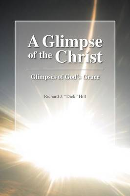 A Glimpse of the Christ: Glimpses of God's Grace by Richard J Dick Hill