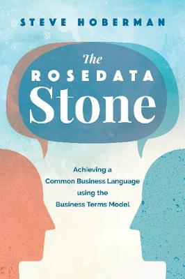 The Rosedata Stone: Achieving a Common Business Language using the Business Terms Model by Steve Hoberman