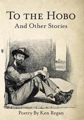 To the Hobo: And Other Stories by Ken Regan