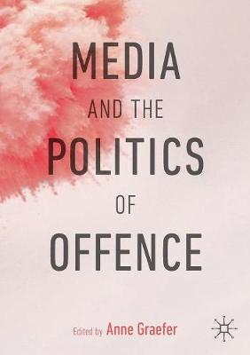 Media and the Politics of Offence by Anne Graefer