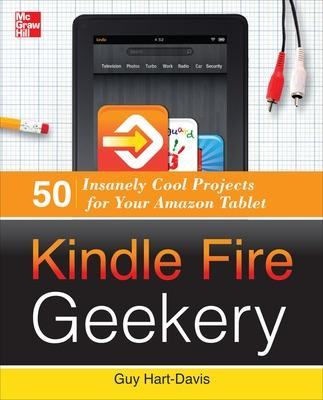 Kindle Fire Geekery: 50 Insanely Cool Projects for Your Amazon Tablet by Guy Hart-Davis