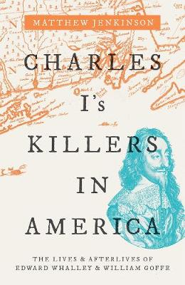 Charles I's Killers in America: The Lives and Afterlives of Edward Whalley and William Goffe by Matthew Jenkinson