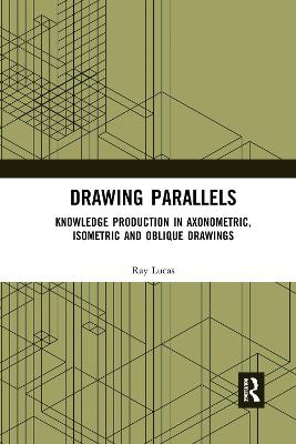 Drawing Parallels: Knowledge Production in Axonometric, Isometric and Oblique Drawings by Ray Lucas