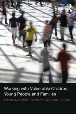 Working with Vulnerable Children, Young People and Families by Graham Brotherton