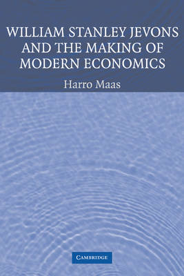 William Stanley Jevons and the Making of Modern Economics by Harro Maas