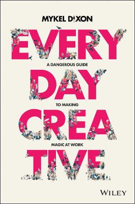 Everyday Creative: A Dangerous Guide for Making Magic at Work by Mykel Dixon