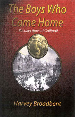 The Boys Who Came Home: Recollections of Gallipoli by Harvey Broadbent