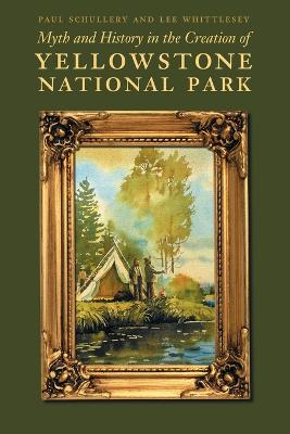 Myth and History in the Creation of Yellowstone National Park by Paul Schullery