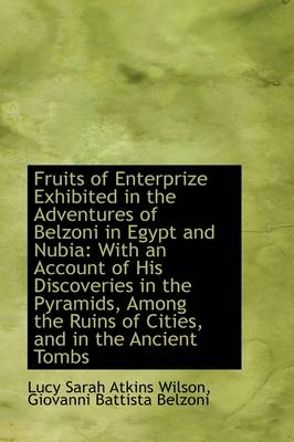 Fruits of Enterprize Exhibited in the Adventures of Belzoni in Egypt and Nubia: With an Account of H by Lucy Sarah Atkins Wilson