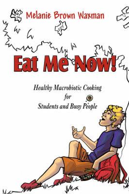 Eat Me Now! by Melanie Brown Waxman