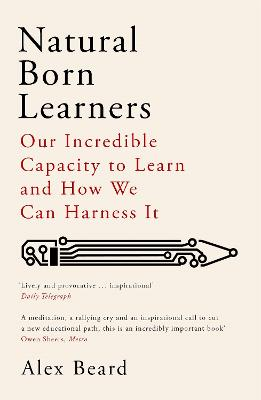 Natural Born Learners: Our Incredible Capacity to Learn and How We Can Harness It by Alex Beard