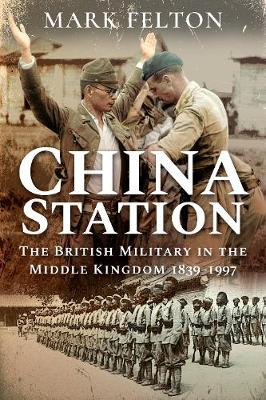 China Station: The British Military in the Middle Kingdom, 1839-1997 by Mark Felton