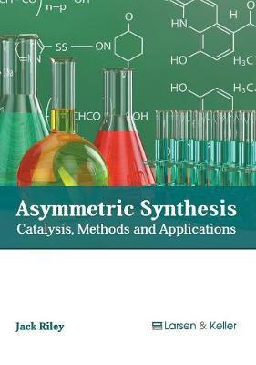 Asymmetric Synthesis: Catalysis, Methods and Applications by Jack Riley