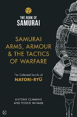 Samurai Arms, Armour & the Tactics of Warfare (The Book of Samurai Series): The Collected Scrolls of Natori-Ryu by Antony Cummins