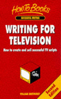 Writing for Television: How to Create and Sell Successful TV Scripts by William Smethurst