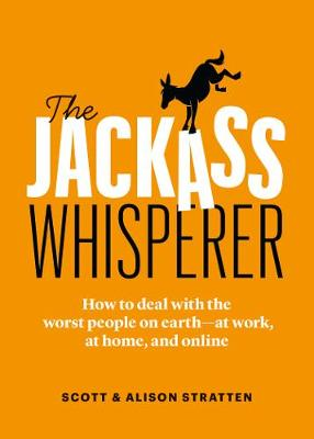The Jackass Whisperer: How to deal with the worst people on earth - at work, at home, and online by Scott Stratten