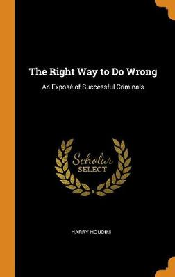 The Right Way to Do Wrong: An Expos  of Successful Criminals by Harry Houdini