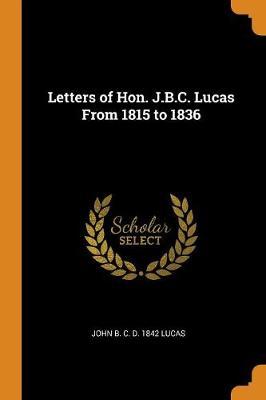 Letters of Hon. J.B.C. Lucas from 1815 to 1836 by John B C D 1842 Lucas