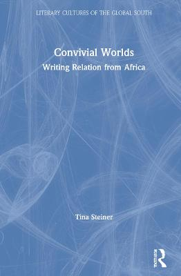 Convivial Worlds: Writing Relation from Africa by Tina Steiner