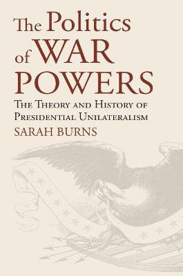 The Politics of War Powers: The Theory and History of Presidential Unilateralism by Sarah Burns