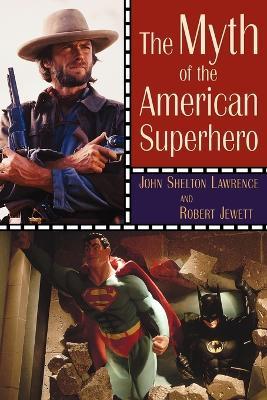 The Myth of the American Superhero by John Shelton Lawrence