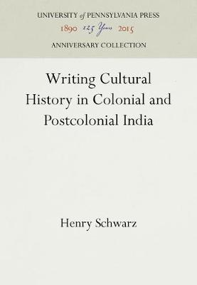 Writing Cultural History in Colonial and Postcolonial India by Henry Schwarz