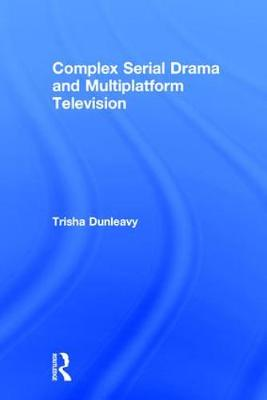 Complex Serial Drama and Multiplatform Television by Trisha Dunleavy