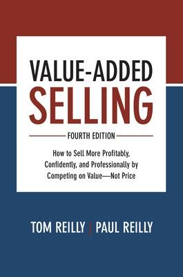 Value- Added Selling, Fourth Edition: How to Sell More Profitably, Confidently, and Professionally by Competing on Value- Not Price by Tom Reilly