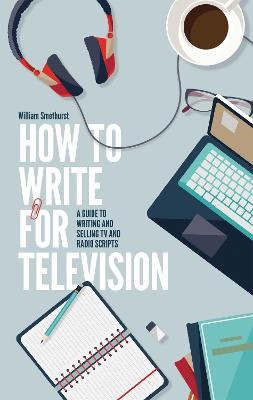 How To Write For Television 7th Edition by William Smethurst
