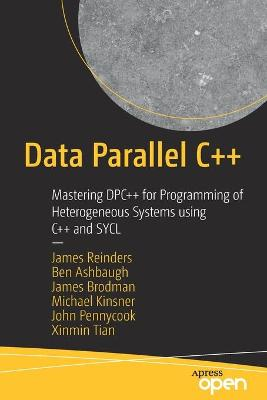 Data Parallel C++: Mastering DPC++ for Programming of Heterogeneous Systems using C++ and SYCL by James Reinders
