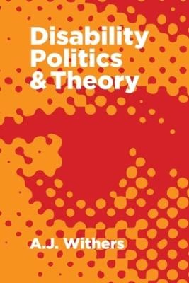 Disability Politics and Theory by A J Withers