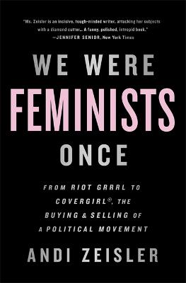 We Were Feminists Once by Andi Zeisler