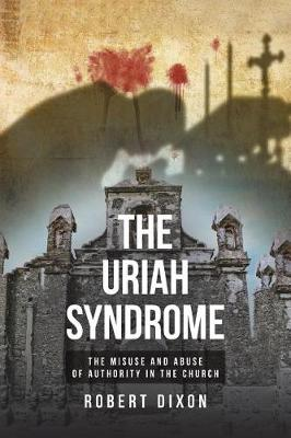 The Uriah Syndrome: The Misuse and Abuse of Authority in the Church by Robert Dixon