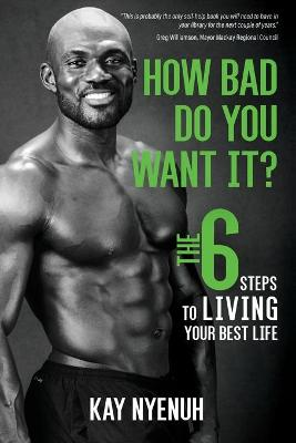 How Bad Do You Want It?: The 6 Steps to Living Your Best Life by Kay Nyenuh