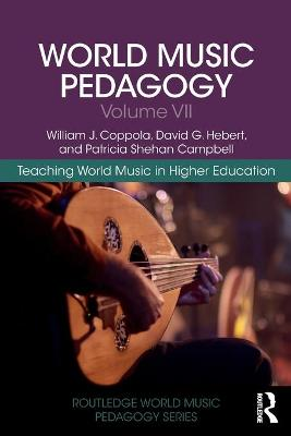 World Music Pedagogy, Volume VII: Teaching World Music in Higher Education by William J. Coppola