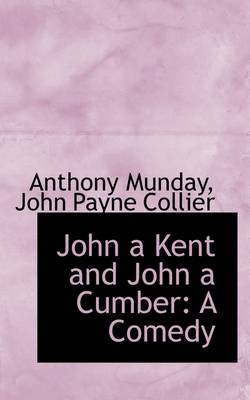 John a Kent and John a Cumber: A Comedy by John Payne Collier Anthony Munday