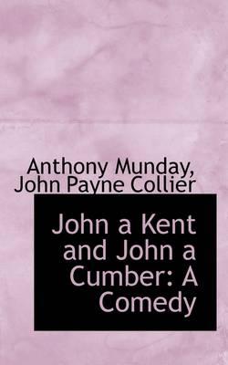 John a Kent and John a Cumber: A Comedy by John Payne Collier Anthony Munday