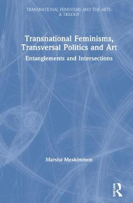 Transnational Feminisms, Transversal Politics and Art: Entanglements and Intersections by Marsha Meskimmon