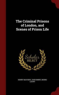 The Criminal Prisons of London, and Scenes of Prison Life by Henry Mayhew