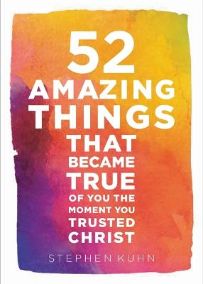 52 Amazing Things That Became True Of You The Moment You Trusted Christ by Stephen Kuhn