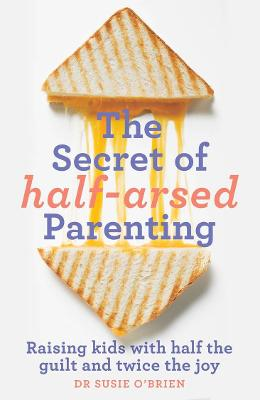 The Secret of Half-Arsed Parenting: Raising Kids with Half the Guilt and Twice the Joy book