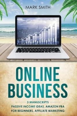 Online Business: 3 Manuscripts - Passive Income Ideas, Amazon FBA for Beginners, Affiliate Marketing by Mark Smith