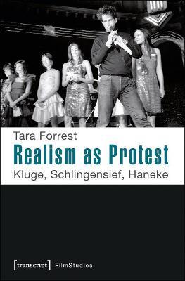 Realism as Protest: Kluge, Schlingensief, Haneke by Tara Forrest