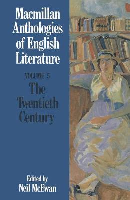 Macmillan Anthologies of English Literature: v. 5: Twentieth Century, 1900-Present by Neil McEwan