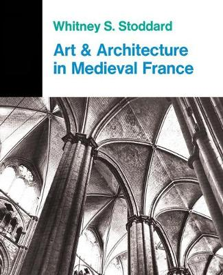 Art And Architecture In Medieval France: Medieval Architecture, Sculpture, Stained Glass, Manuscripts, The Art Of The Church Treasuries by Whitney S. Stoddard