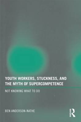 Youth Workers, Stuckness, and the Myth of Supercompetence by Ben Anderson-Nathe
