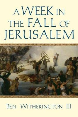 Week in the Fall of Jerusalem by Ben Witherington