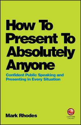 How To Present To Absolutely Anyone: Confident Public Speaking and Presenting in Every Situation by Mark Rhodes