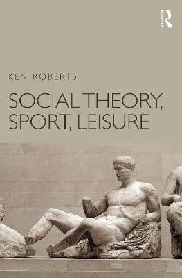Social Theory, Sport, Leisure by Ken Roberts