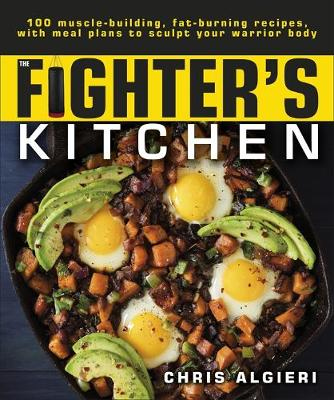 The Fighter's Kitchen: 100 Muscle-Building, Fat Burning Recipes, with Meal Plans to Sculpt your Warrior Body book
